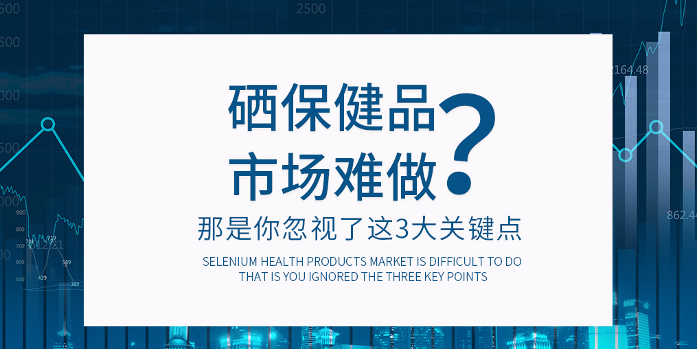 补硒保健品市场难做?那是你忽视了这3大关键点